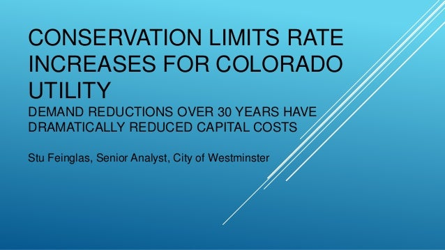 CONSERVATION LIMITS RATE INCREASES FOR COLORADO UTILITY DEMAND REDUCTIONS OVER 30 YEARS HAVE DRAMATICALLY REDUCED CAPITAL ...