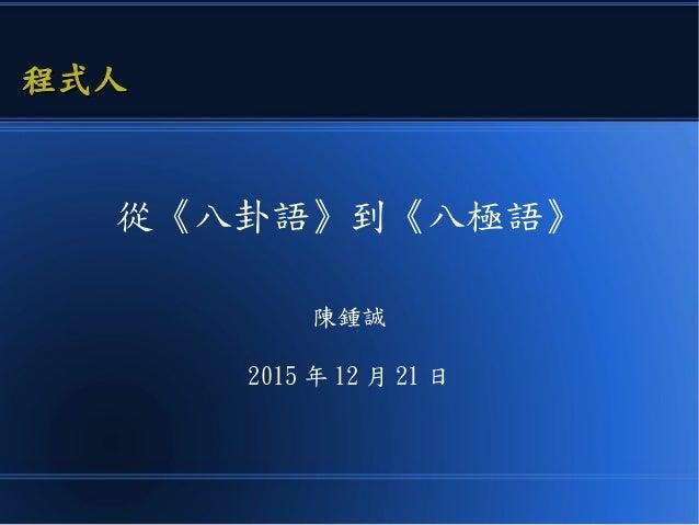 從《八卦語》到《八極語》 陳鍾誠 2015 年 12 月 21 日 程式人程式人