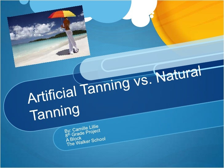 Artificial Tanning vs. Natural Tanning	<br />By: Camille Lillie <br />8th Grade Project<br />A Block<br />The Walker Schoo...