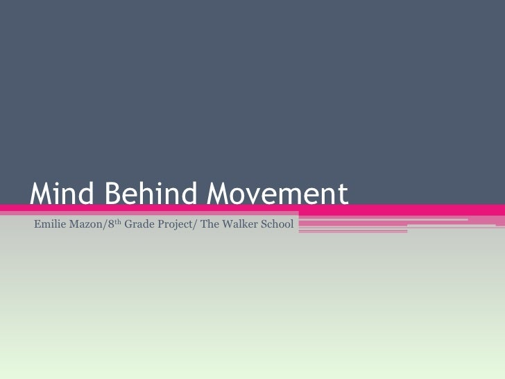 Mind Behind Movement<br />Emilie Mazon/8th Grade Project/ The Walker School<br />