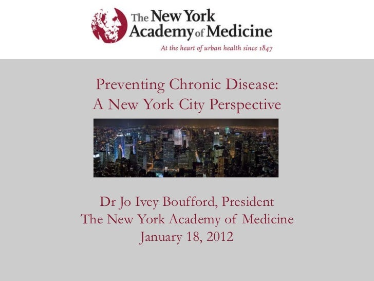 Preventing Chronic Disease: A New York City Perspective  Dr Jo Ivey Boufford, PresidentThe New York Academy of Medicine   ...
