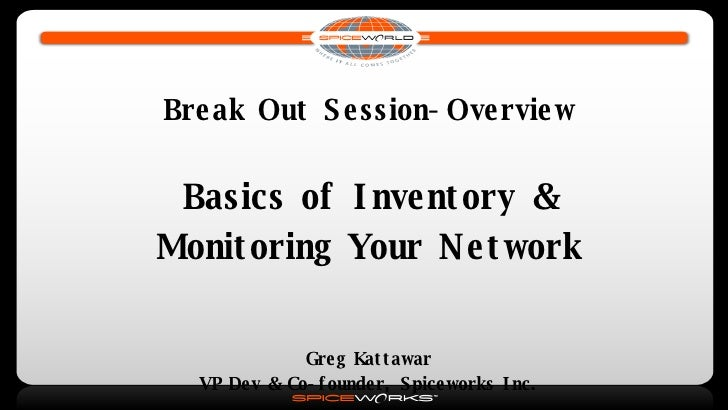 Break Out Session-Overview Basics of Inventory & Monitoring Your Network Greg Kattawar VP Dev & Co-founder, Spiceworks Inc.