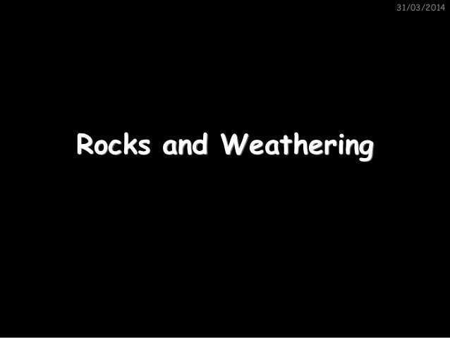 31/03/2014 Rocks and Weathering