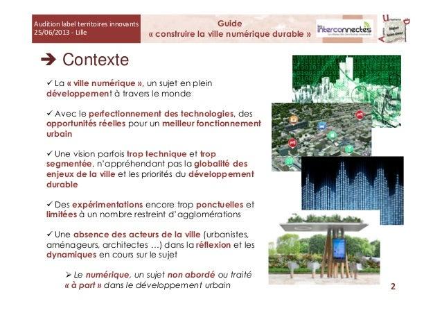 Contexte Guide « construire la ville numérique durable » Audition label territoires innovants 25/06/2013 - Lille La « vill...