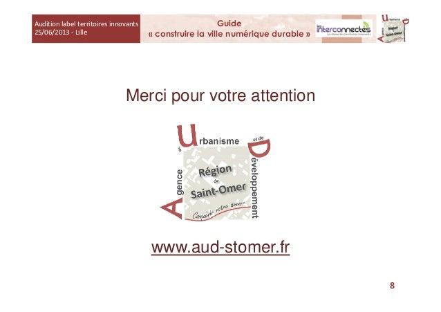 Merci pour votre attention Audition label territoires innovants 25/06/2013 - Lille Guide « construire la ville numérique d...