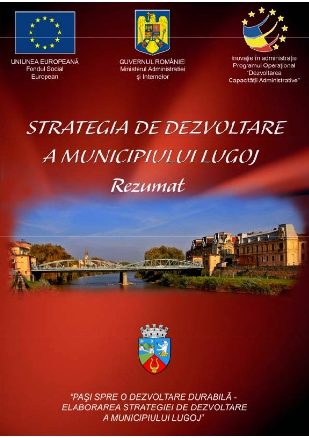 STRATEGIA DE DEZVOLTARE A MUNICIPIULUI LUGOJ 2010 REZUMAT PRIMĂRIA MUNICIPIULUI LUGOJ Biroul Management Proiecte Europene