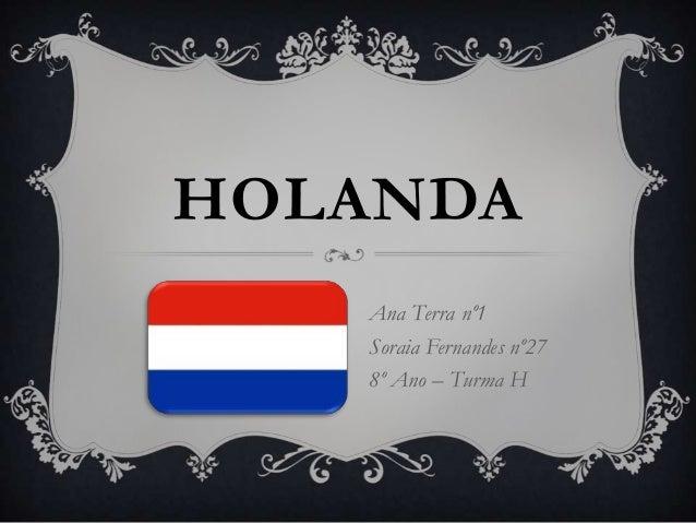 HOLANDA   Ana Terra nº1   Soraia Fernandes nº27   8º Ano – Turma H