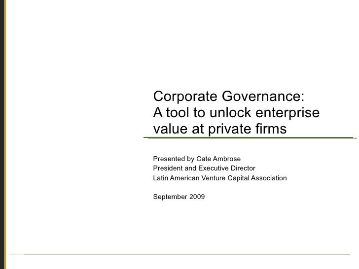 Corporate Governance: A tool to unlock enterprise value at private firms Presented by Cate Ambrose President and Executive...