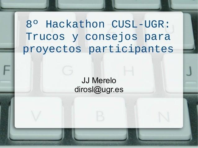 8º Hackathon CUSL-UGR: Trucos y consejos para proyectos participantes JJ Merelo dirosl@ugr.es