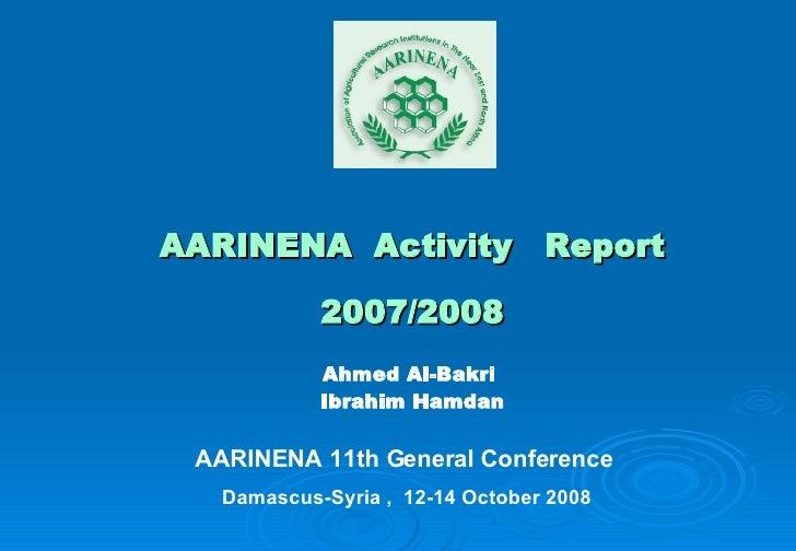 AARINENA  Activity  Report 2007/2008 Ahmed Al-Bakri  Ibrahim Hamdan AARINENA 11th General Conference     Damascus-Syria , ...