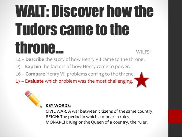 WALT: Discover how the  Tudors came to the  throne… WILFS:  L4 – Describe the story of how Henry VII came to the throne.  ...