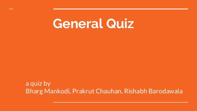 General Quiz a quiz by Bharg Mankodi, Prakrut Chauhan, Rishabh Barodawala