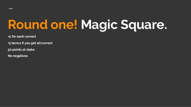 Round one! Magic Square. +5 for each correct +5 bonus if you get all correct 50 points at stake No negatives