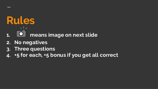 Rules 1. means image on next slide 2. No negatives 3. Three questions 4. +5 for each, +5 bonus if you get all correct