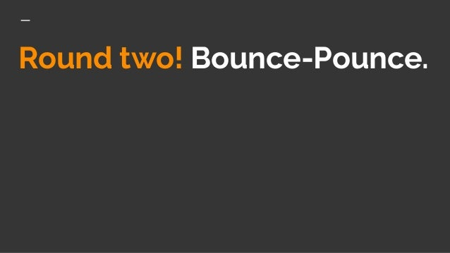 Round two! Bounce-Pounce.