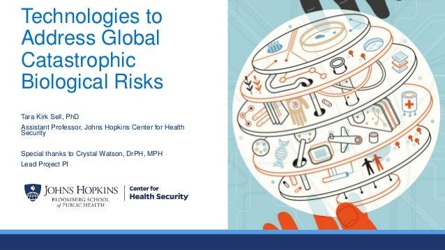 Technologies to Address Global Catastrophic Biological Risks Tara Kirk Sell, PhD Assistant Professor, Johns Hopkins Center...