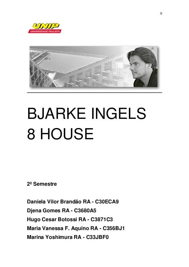 0 BJARKE INGELS 8 HOUSE 2º Semestre Daniela Vilor Brandão RA - C30ECA9 Djena Gomes RA - C3680A5 Hugo Cesar Botossi RA - C3...