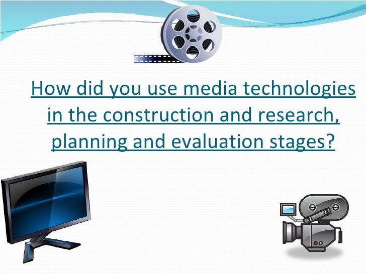 How did you use media technologies in the construction and research, planning and evaluation stages?
