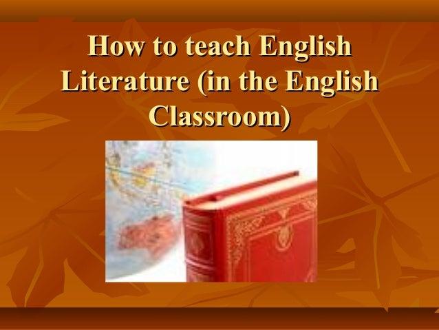 How to teach EnglishHow to teach English Literature (in the EnglishLiterature (in the English Classroom)Classroom)