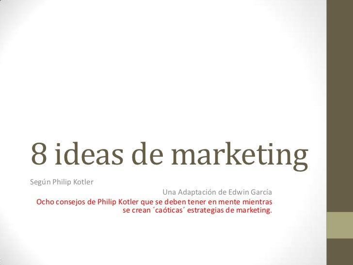 8 ideas de marketingSegún Philip Kotler                                      Una Adaptación de Edwin García Ocho consejos ...