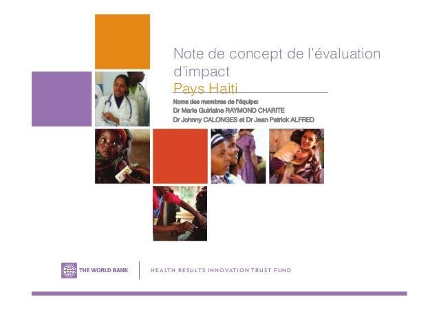 Note de concept de l'évaluation d'impact Pays Haiti Noms des membres de l'équipe: Dr Marie Guirlaine RAYMOND CHARITE Dr Jo...