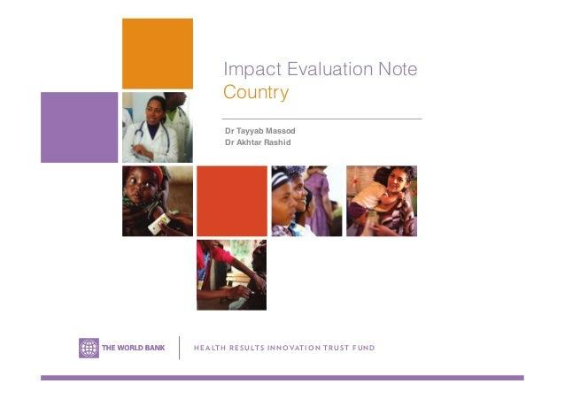 Impact Evaluation Note Country Dr Tayyab Massod ! Dr Akhtar Rashid H E A LTH R ESU LTS IN NOVATION TRUS T FU N D