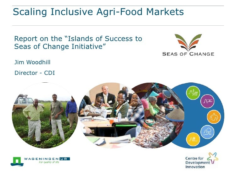 """Scaling Inclusive Agri-Food MarketsReport on the """"Islands of Success toSeas of Change Initiative""""Jim WoodhillDirector - CDI"""