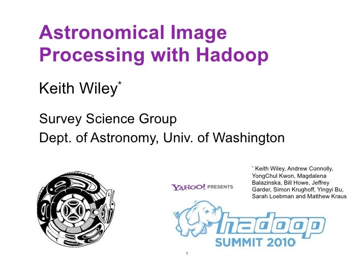 Astronomical Image Processing with Hadoop Keith Wiley* Survey Science Group Dept. of Astronomy, Univ. of Washington       ...
