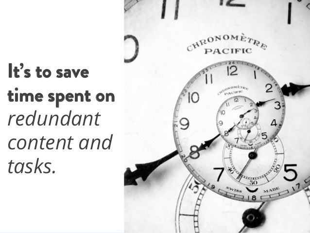 It's to save time spent on redundant content and tasks..