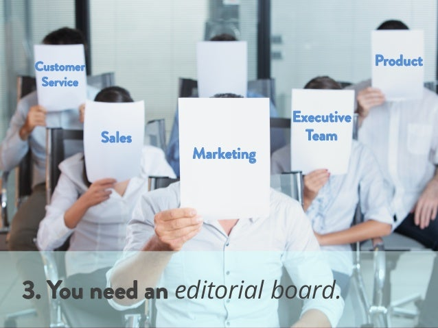 Marketing Sales Customer Service 3. You need an editorial board. Product Executive Team