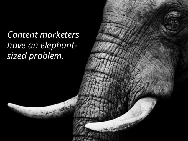 Content marketers have an elephant- sized problem.