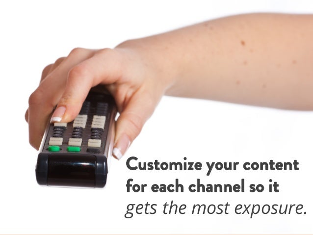 Customize your content for each channel so it gets the most exposure.