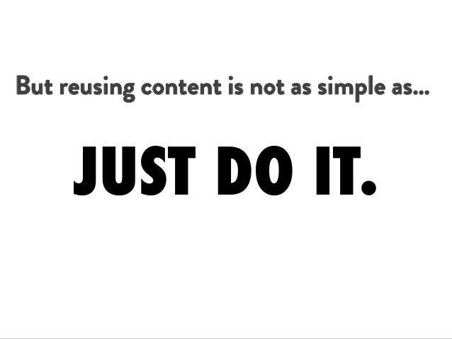 But reusing content is not as simple as… JUST DO IT.