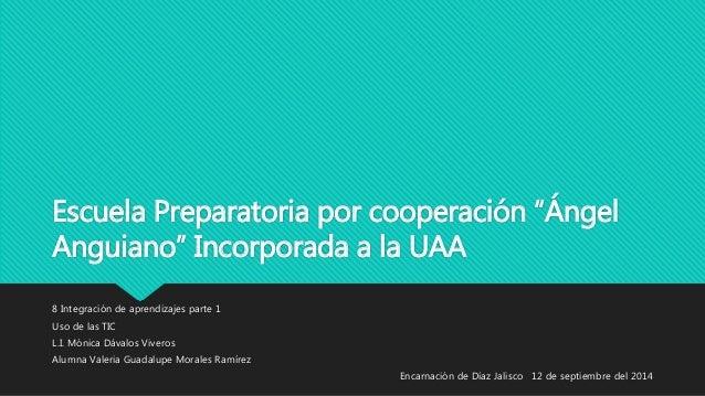 """Escuela Preparatoria por cooperación """"Ángel  Anguiano"""" Incorporada a la UAA  8 Integración de aprendizajes parte 1  Uso de..."""