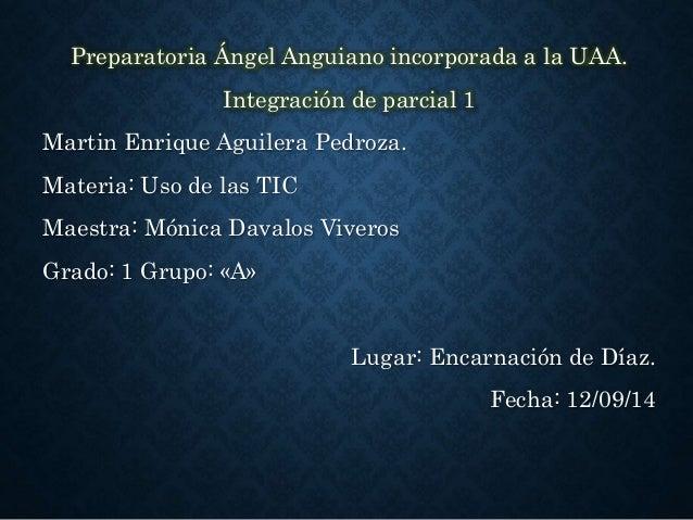 Preparatoria Ángel Anguiano incorporada a la UAA.  Integración de parcial 1  Martin Enrique Aguilera Pedroza.  Materia: Us...