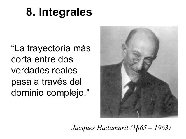 """1Jacques Hadamard (1865 – 1963) 8. Integrales """"La trayectoria más corta entre dos verdades reales pasa a través del domini..."""
