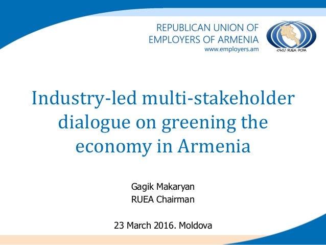 Industry-led multi-stakeholder dialogue on greening the economy in Armenia Gagik Makaryan RUEA Chairman 23 March 2016. Mol...
