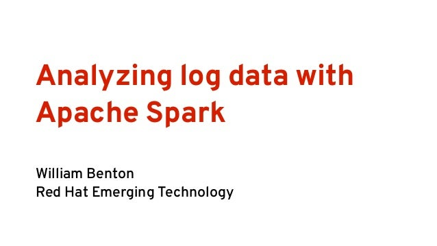 Analyzing log data with Apache Spark William Benton Red Hat Emerging Technology