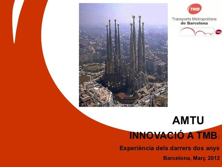 AMTU   INNOVACIÓ A TMB:Experiència dels darrers dos anys              Barcelona, Març 2012
