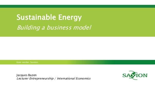Kom verder. Saxion. Sustainable Energy Building a business model Jacques Bazen Lecturer Entrepreneurship / International E...