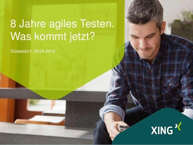 8 Jahre agiles Testen. Was kommt jetzt? Düsseldorf, 26.04.2016