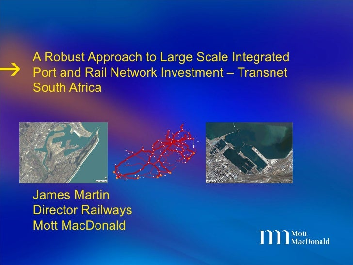 A Robust Approach to Large Scale Integrated Port and Rail Network Investment – Transnet South Africa James Martin Director...