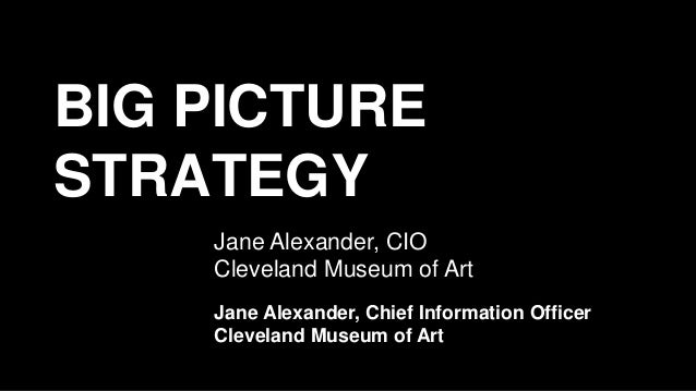 BIG PICTURE STRATEGY Jane Alexander, CIO Cleveland Museum of Art Jane Alexander, Chief Information Officer Cleveland Museu...