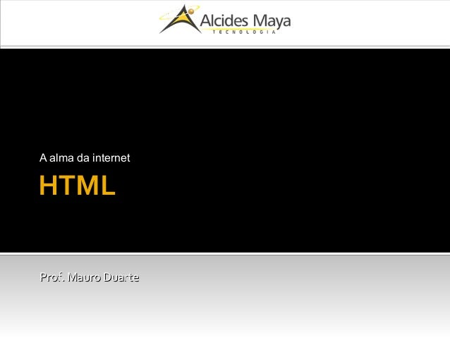 HTML A alma da internet Prof. Mauro DuarteProf. Mauro Duarte