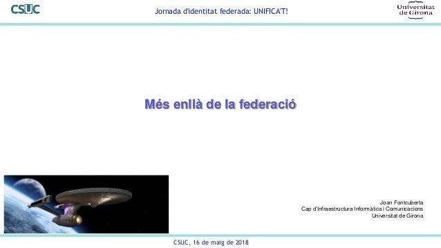 Jornada d'identitat federada: UNIFICA'T! CSUC, 16 de maig de 2018 Més enllà de la federació Joan Fontcuberta Cap d'Infraes...