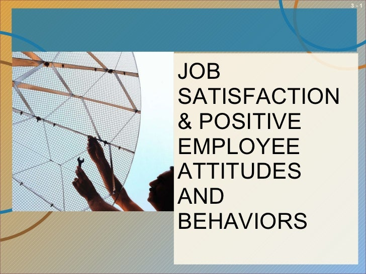 <ul><li>JOB SATISFACTION & POSITIVE EMPLOYEE ATTITUDES AND BEHAVIORS </li></ul>