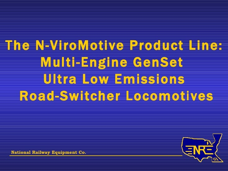 The N-ViroMotive Product Line: Multi-Engine GenSet  Ultra Low Emissions Road-Switcher Locomotives National Railway Equipme...
