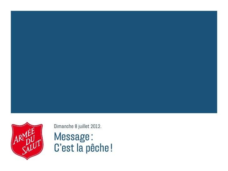Dimanche 8 juillet 2012.Message:C'est la pêche!