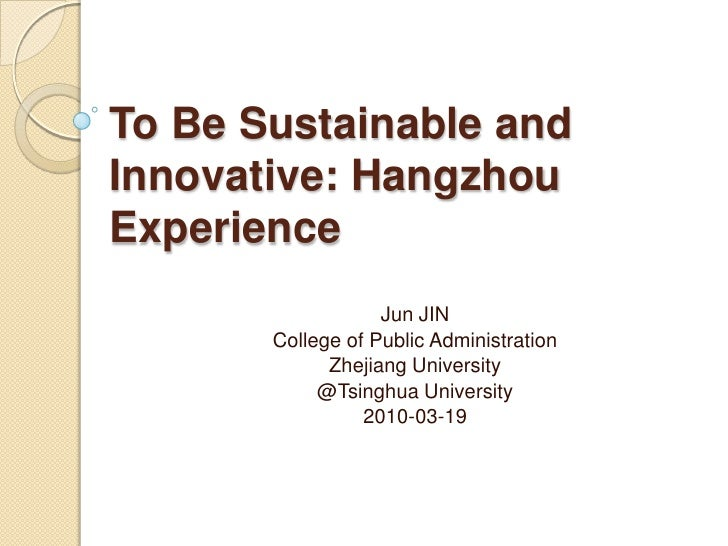To Be Sustainable and Innovative: Hangzhou Experience<br />Jun JIN<br />College of Public Administration<br />Zhejiang Uni...