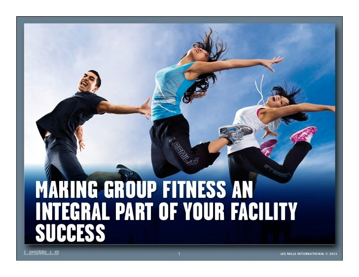 MAKING GROUP FITNESS ANINTEGRAL PART OF YOUR FACILITYSUCCESS                1           LES MILLS INTERNATIONAL © 2011